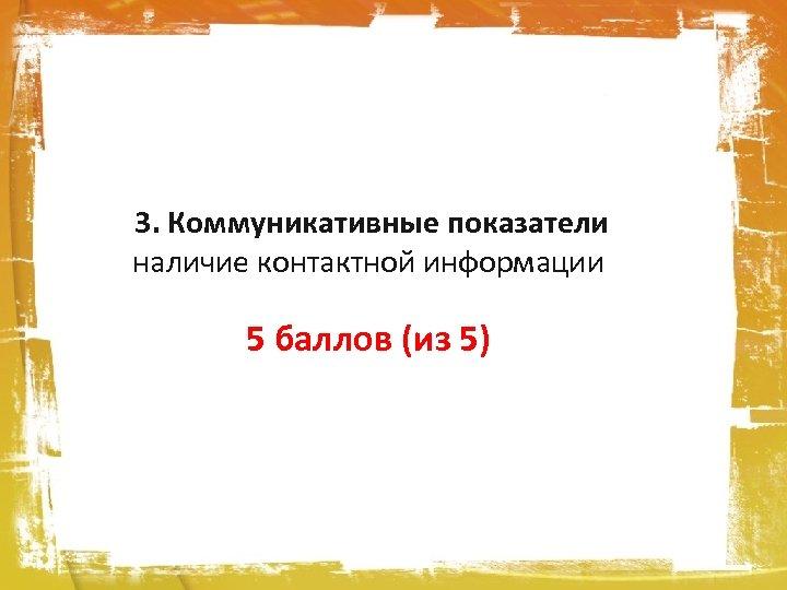 3. Коммуникативные показатели наличие контактной информации 5 баллов (из 5)