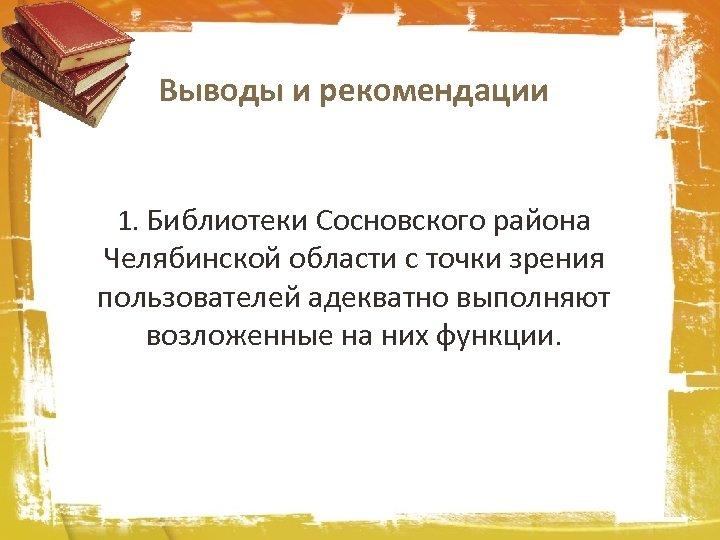 Выводы и рекомендации 1. Библиотеки Сосновского района Челябинской области с точки зрения пользователей адекватно