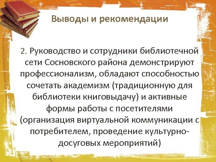 Выводы и рекомендации 2. Руководство и сотрудники библиотечной сети Сосновского района демонстрируют профессионализм, обладают