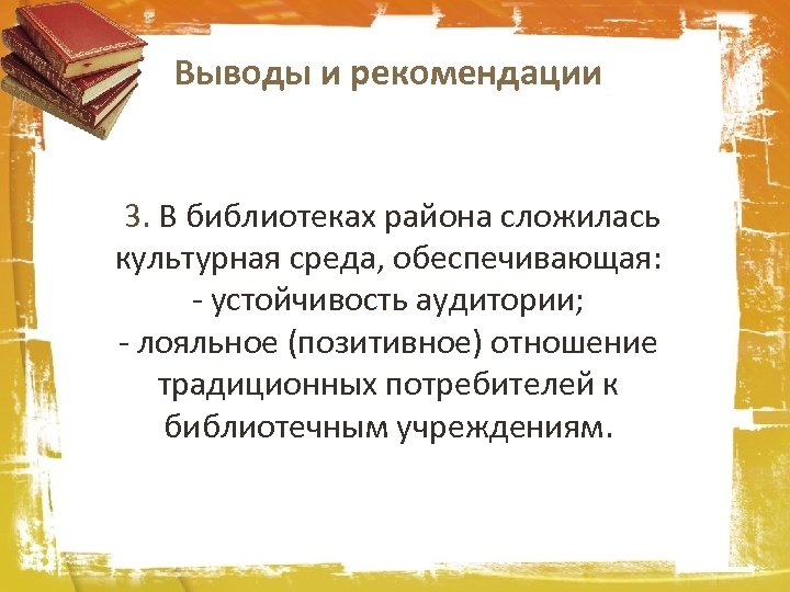 Выводы и рекомендации 3. В библиотеках района сложилась культурная среда, обеспечивающая: - устойчивость аудитории;