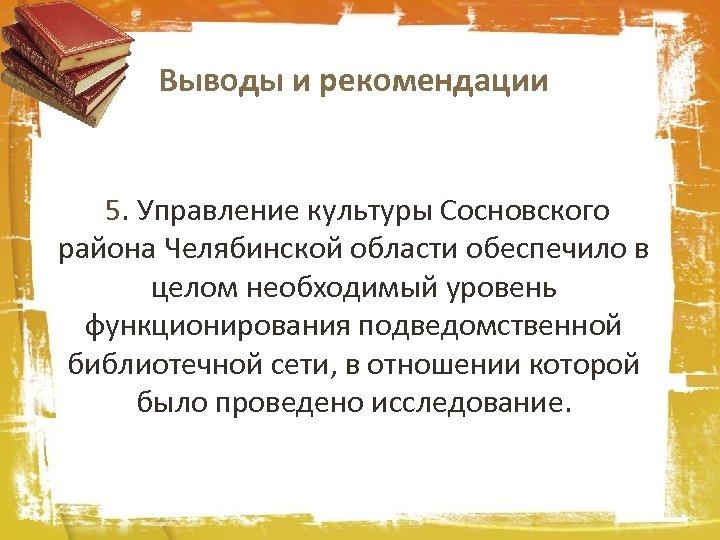 Выводы и рекомендации 5. Управление культуры Сосновского района Челябинской области обеспечило в целом необходимый