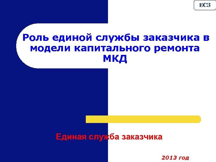 ЕСЗ Роль единой службы заказчика в модели капитального ремонта МКД Единая служба заказчика 2013