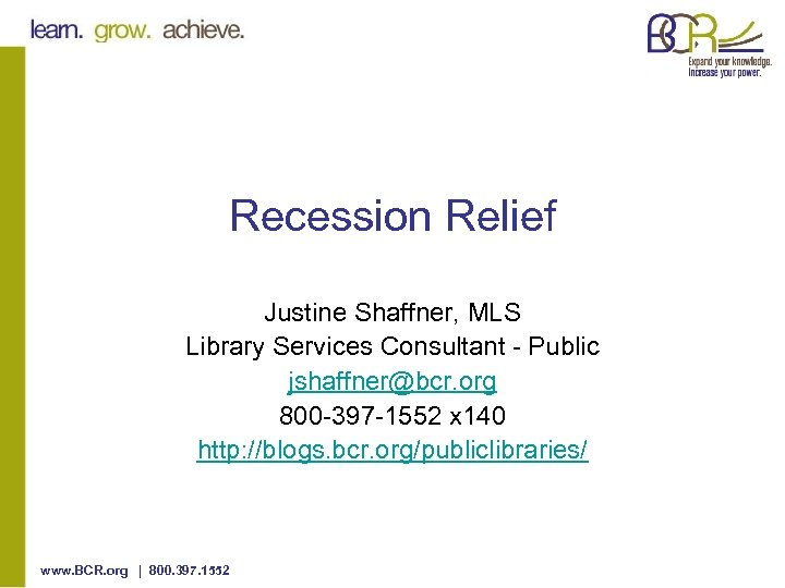 Recession Relief Justine Shaffner, MLS Library Services Consultant - Public jshaffner@bcr. org 800 -397