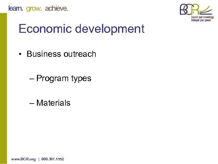 Economic development • Business outreach – Program types – Materials www. BCR. org |