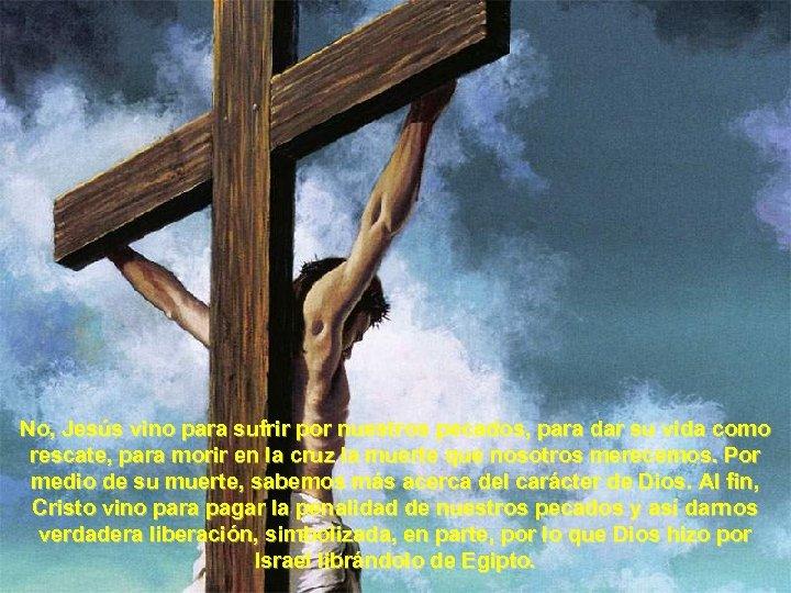 No, Jesús vino para sufrir por nuestros pecados, para dar su vida como rescate,
