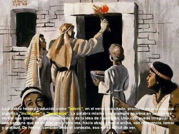 """La palabra hebrea traducida como """"adoró"""", en el versículo citado, proviene de una raíz"""