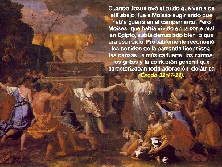 Cuando Josué oyó el ruido que venía de allí abajo, fue a Moisés sugiriendo