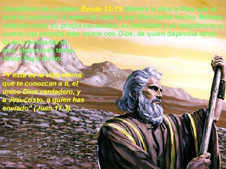 Considera con cuidado Éxodo 33: 13. Moisés le dice a Dios que él quería