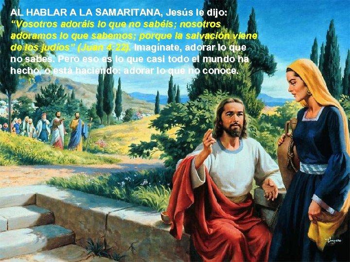 """AL HABLAR A LA SAMARITANA, Jesús le dijo: """"Vosotros adoráis lo que no sabéis;"""