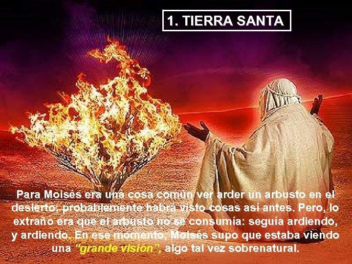 1. TIERRA SANTA Para Moisés era una cosa común ver arder un arbusto en