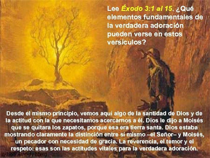 Lee Éxodo 3: 1 al 15. ¿Qué elementos fundamentales de la verdadera adoración pueden