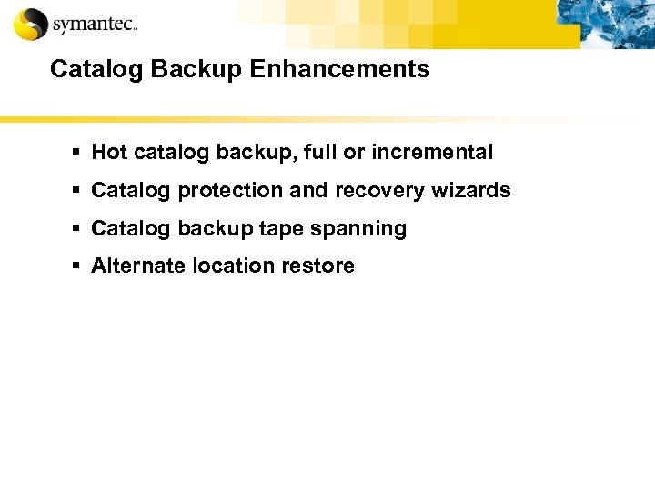 Catalog Backup Enhancements § Hot catalog backup, full or incremental § Catalog protection and