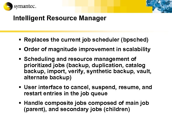 Intelligent Resource Manager § Replaces the current job scheduler (bpsched) § Order of magnitude