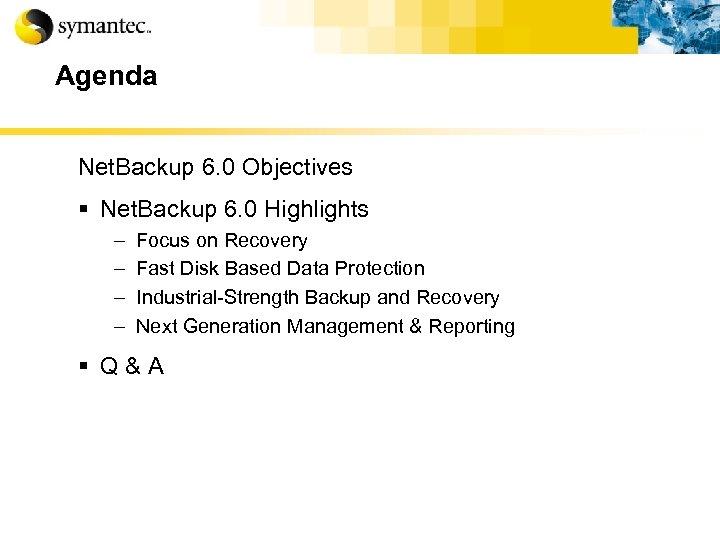 Agenda Net. Backup 6. 0 Objectives § Net. Backup 6. 0 Highlights – –