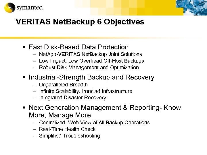 VERITAS Net. Backup 6 Objectives § Fast Disk-Based Data Protection – Net. App-VERITAS Net.