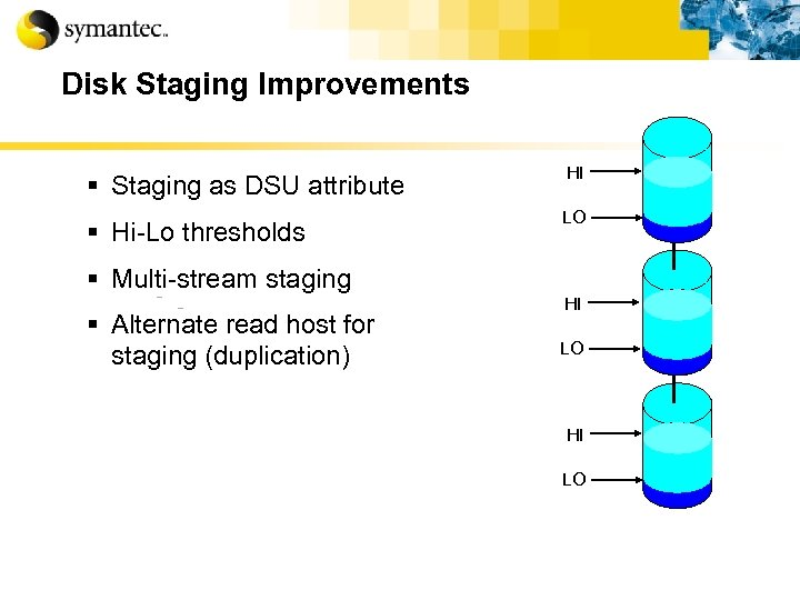 Disk Staging Improvements § Staging as DSU attribute § Hi-Lo thresholds HI LO §