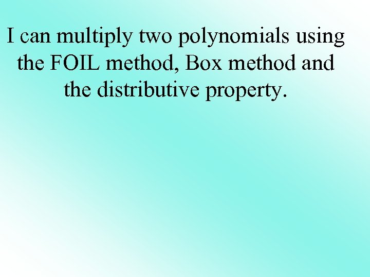 I can multiply two polynomials using the FOIL method, Box method and the distributive