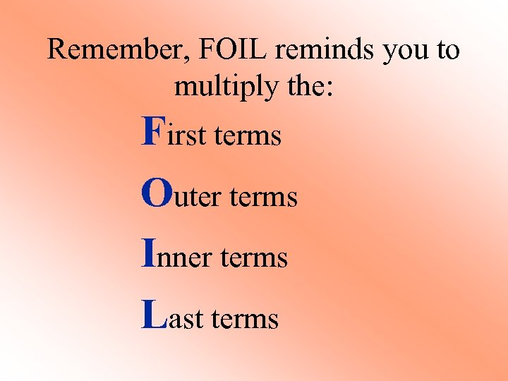 Remember, FOIL reminds you to multiply the: First terms Outer terms Inner terms Last