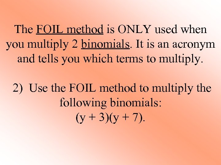 The FOIL method is ONLY used when you multiply 2 binomials. It is an