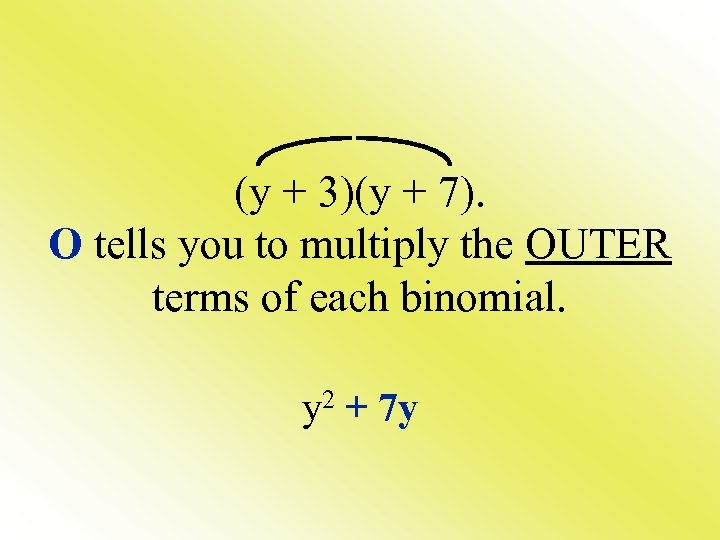 (y + 3)(y + 7). O tells you to multiply the OUTER terms of
