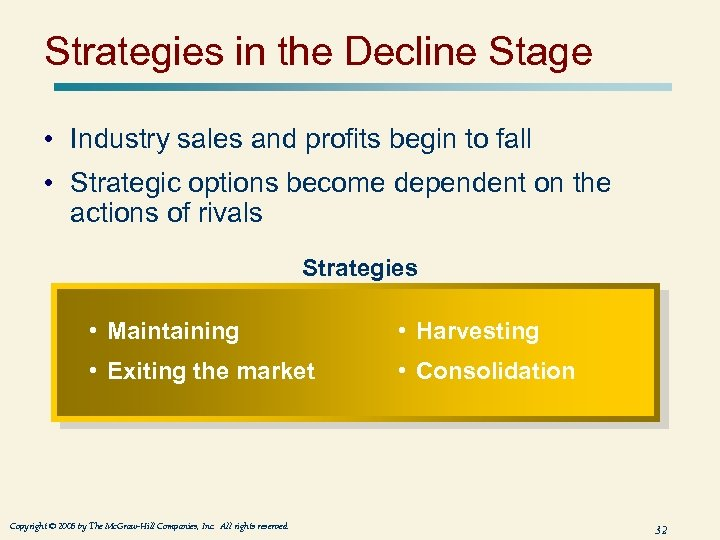 Strategies in the Decline Stage • Industry sales and profits begin to fall •