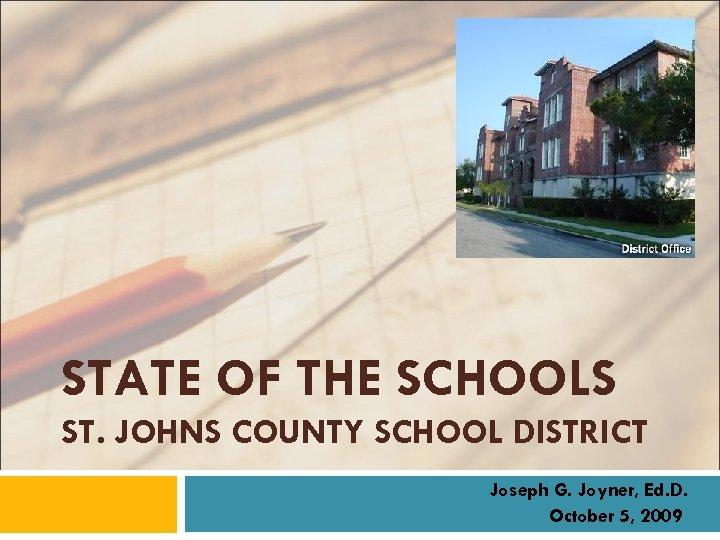 STATE OF THE SCHOOLS ST. JOHNS COUNTY SCHOOL DISTRICT Joseph G. Joyner, Ed. D.