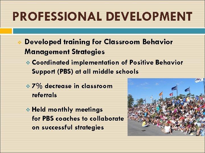 PROFESSIONAL DEVELOPMENT v Developed training for Classroom Behavior Management Strategies v Coordinated implementation of
