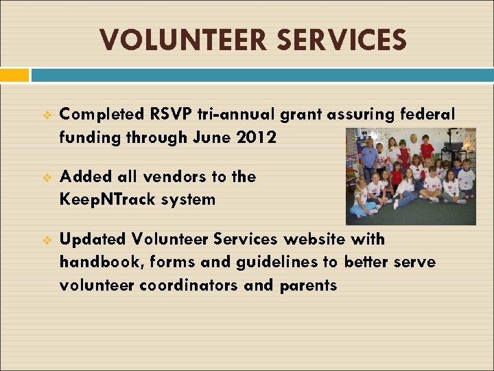 VOLUNTEER SERVICES v Completed RSVP tri-annual grant assuring federal funding through June 2012 v