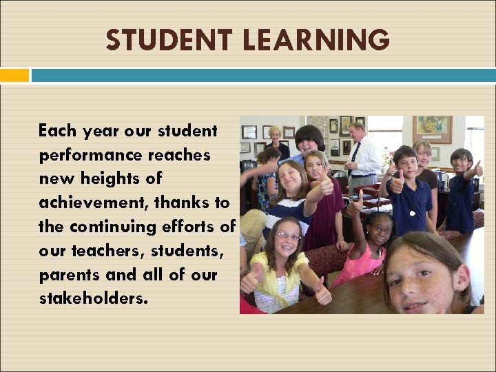 STUDENT LEARNING Each year our student performance reaches new heights of achievement, thanks to