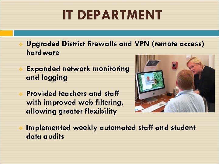 IT DEPARTMENT v Upgraded District firewalls and VPN (remote access) hardware v Expanded network