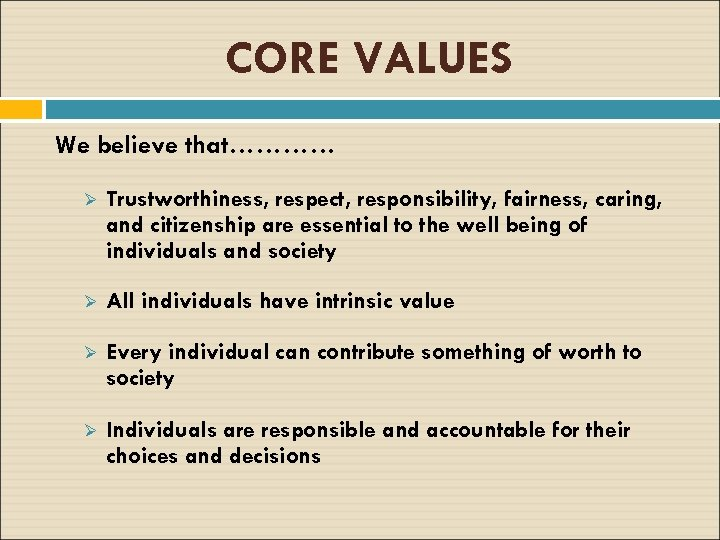 CORE VALUES We believe that………… Ø Trustworthiness, respect, responsibility, fairness, caring, and citizenship are