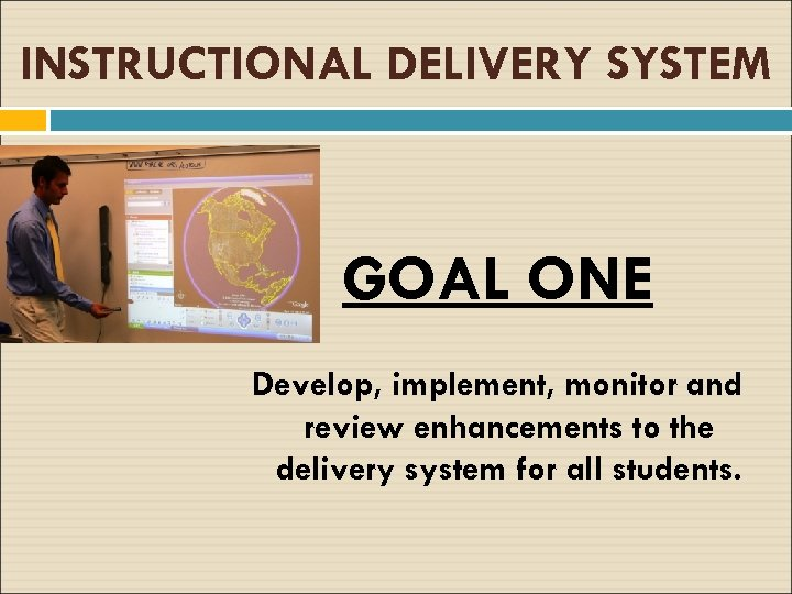 INSTRUCTIONAL DELIVERY SYSTEM GOAL ONE Develop, implement, monitor and review enhancements to the delivery