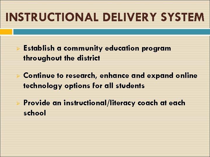 INSTRUCTIONAL DELIVERY SYSTEM Ø Establish a community education program throughout the district Ø Continue