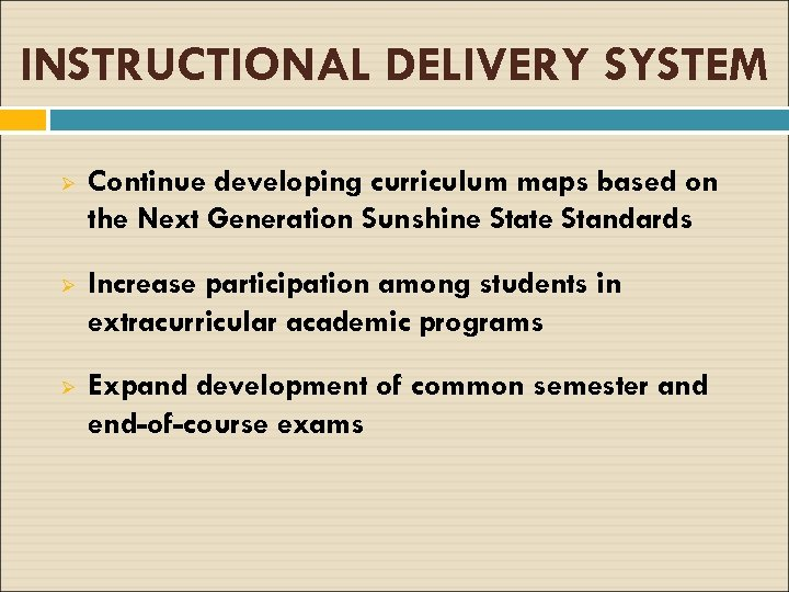 INSTRUCTIONAL DELIVERY SYSTEM Ø Continue developing curriculum maps based on the Next Generation Sunshine