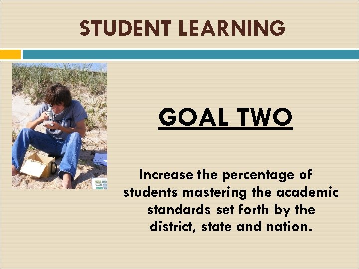 STUDENT LEARNING GOAL TWO Increase the percentage of students mastering the academic standards set