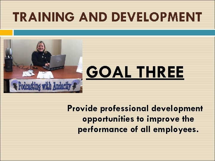 TRAINING AND DEVELOPMENT GOAL THREE Provide professional development opportunities to improve the performance of
