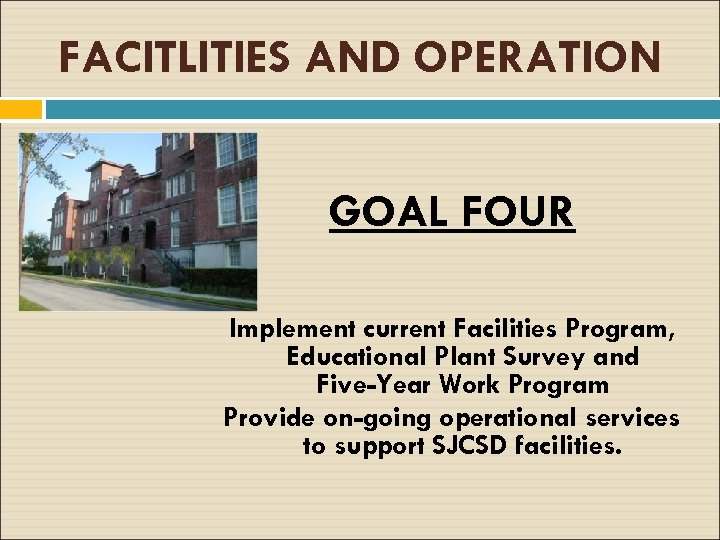 FACITLITIES AND OPERATION GOAL FOUR Implement current Facilities Program, Educational Plant Survey and Five-Year