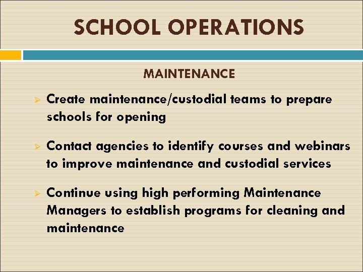 SCHOOL OPERATIONS MAINTENANCE Ø Create maintenance/custodial teams to prepare schools for opening Ø Contact