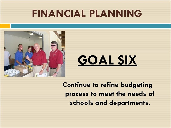 FINANCIAL PLANNING GOAL SIX Continue to refine budgeting process to meet the needs of