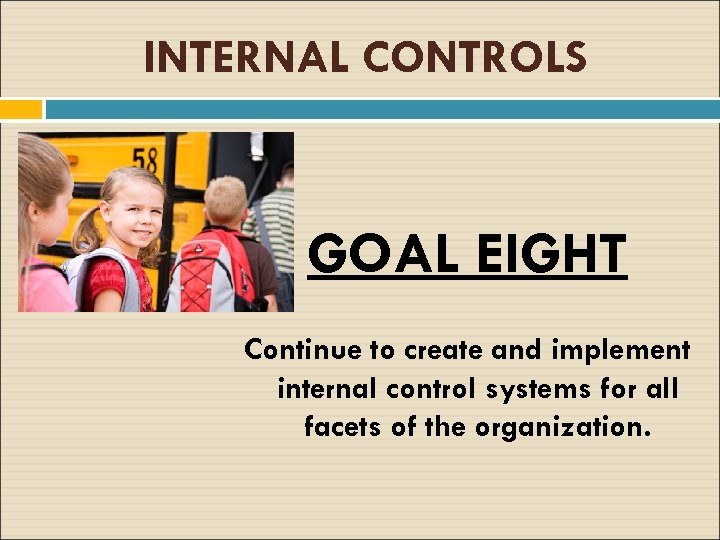 INTERNAL CONTROLS GOAL EIGHT Continue to create and implement internal control systems for all