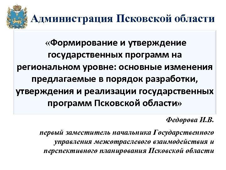 Администрация Псковской области «Формирование и утверждение государственных программ на региональном уровне: основные изменения предлагаемые