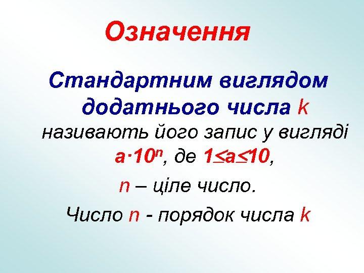 Означення Стандартним виглядом додатнього числа k називають його запис у вигляді a· 10 n,