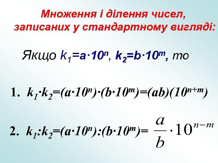 Множення і ділення чисел, записаних у стандартному вигляді: Якщо k 1=a· 10 n, k
