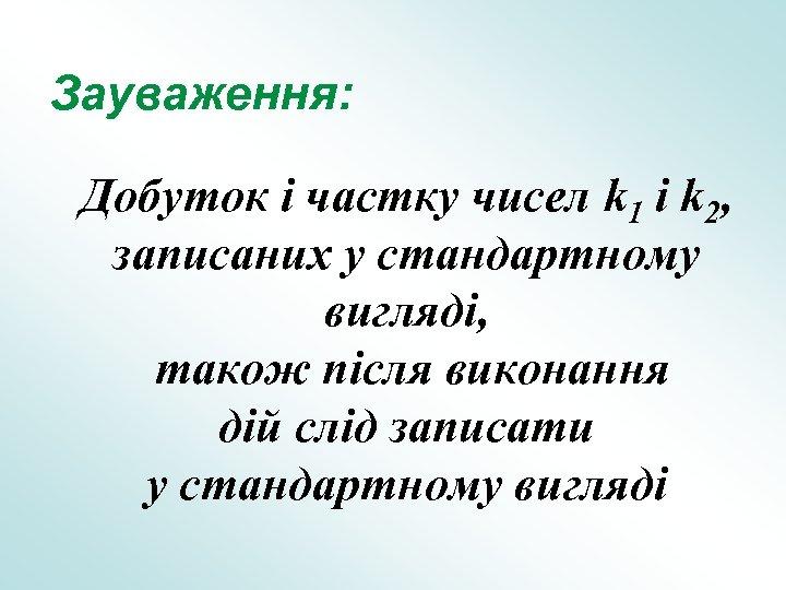 Зауваження: Добуток і частку чисел k 1 і k 2, записаних у стандартному вигляді,