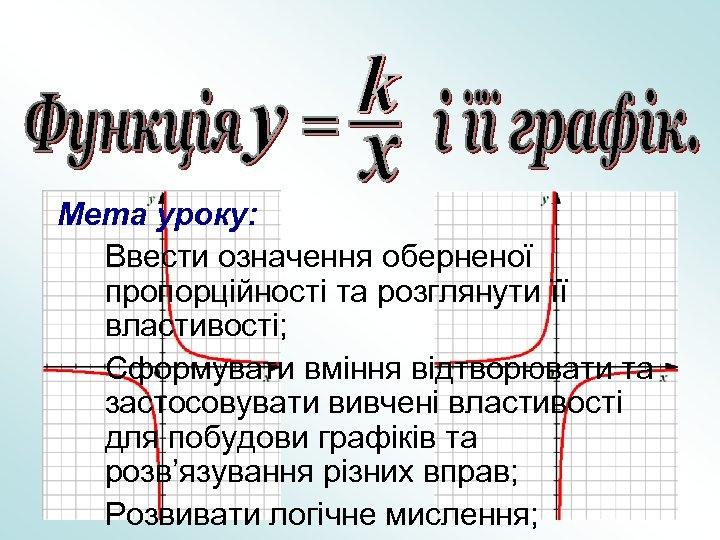 Мета уроку: Ввести означення оберненої пропорційності та розглянути її властивості; Сформувати вміння відтворювати та