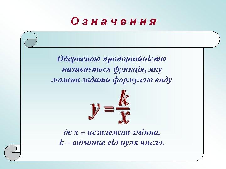 Означення Оберненою пропорційністю називається функція, яку можна задати формулою виду де х – незалежна
