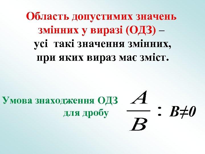 Область допустимих значень змінних у виразі (ОДЗ) – усі такі значення змінних, при яких