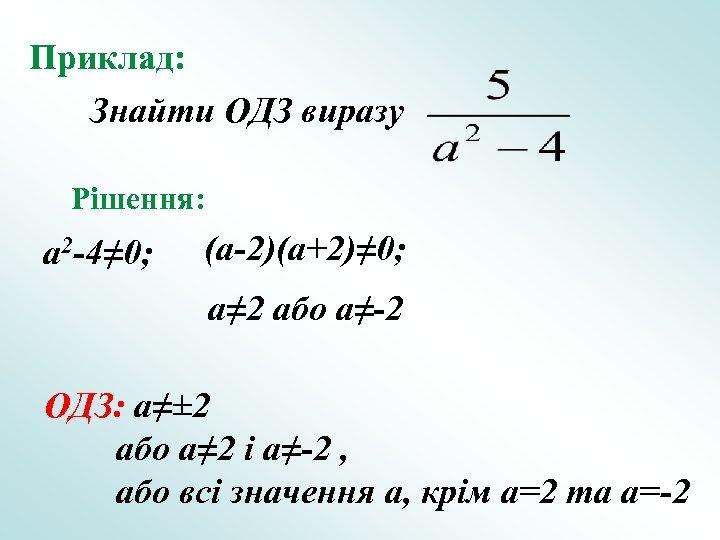 Приклад: Знайти ОДЗ виразу Рішення: a 2 -4≠ 0; (a-2)(a+2)≠ 0; a≠ 2 або