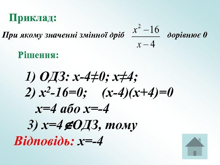 Приклад: При якому значенні змінної дріб дорівнює 0 Рішення: 1) ОДЗ: x-4≠ 0; x≠