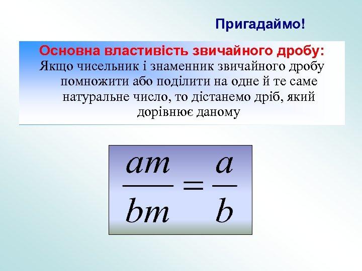 Пригадаймо! Основна властивість звичайного дробу: Якщо чисельник і знаменник звичайного дробу помножити або поділити